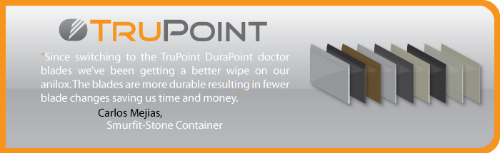 TruPoint: Since switching to the TruPoint DuraPoint doctor blades we've been getting a better wipe on our anilox. The blades are more durable resulting in fewer blade changes saving us time and money. -Carlos Mejias, Smurfit-Stone Container